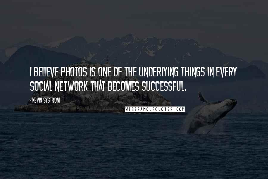 Kevin Systrom quotes: I believe photos is one of the underlying things in every social network that becomes successful.
