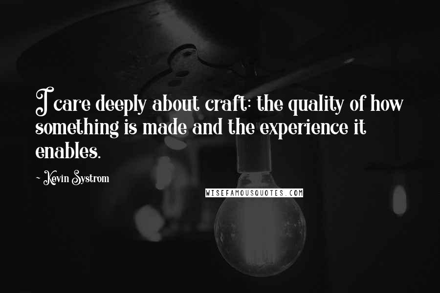 Kevin Systrom quotes: I care deeply about craft: the quality of how something is made and the experience it enables.