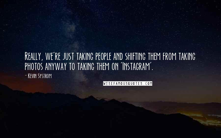Kevin Systrom quotes: Really, we're just taking people and shifting them from taking photos anyway to taking them on 'Instagram'.