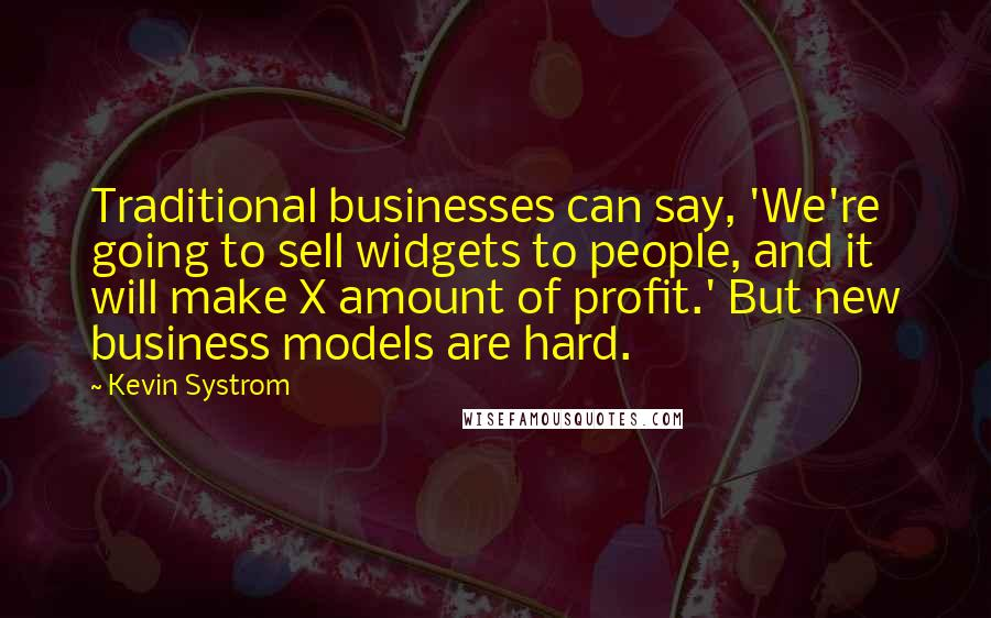 Kevin Systrom quotes: Traditional businesses can say, 'We're going to sell widgets to people, and it will make X amount of profit.' But new business models are hard.