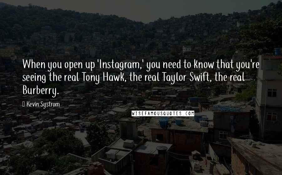 Kevin Systrom quotes: When you open up 'Instagram,' you need to know that you're seeing the real Tony Hawk, the real Taylor Swift, the real Burberry.