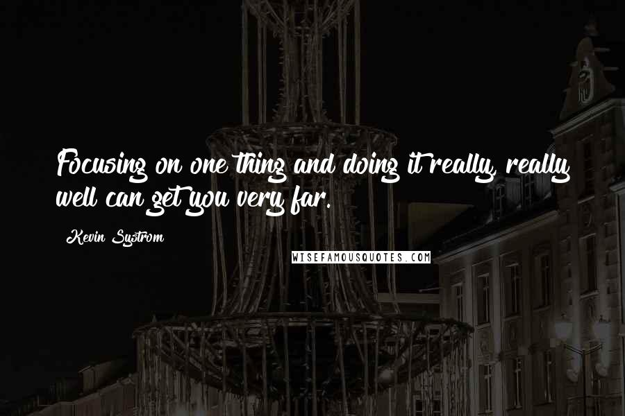 Kevin Systrom quotes: Focusing on one thing and doing it really, really well can get you very far.