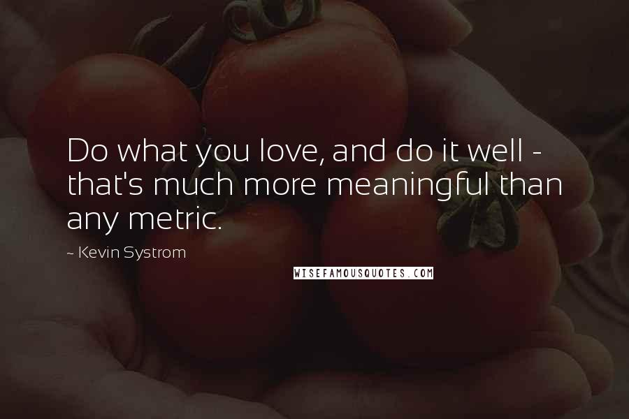 Kevin Systrom quotes: Do what you love, and do it well - that's much more meaningful than any metric.