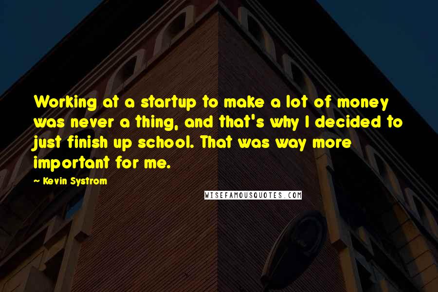 Kevin Systrom quotes: Working at a startup to make a lot of money was never a thing, and that's why I decided to just finish up school. That was way more important for