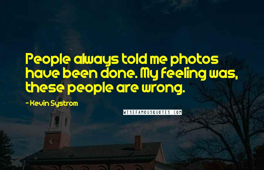 Kevin Systrom quotes: People always told me photos have been done. My feeling was, these people are wrong.