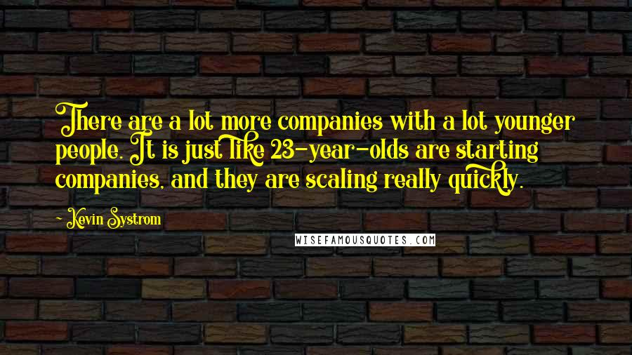 Kevin Systrom quotes: There are a lot more companies with a lot younger people. It is just like 23-year-olds are starting companies, and they are scaling really quickly.