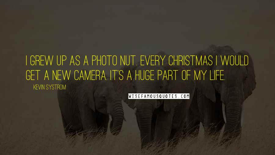 Kevin Systrom quotes: I grew up as a photo nut. Every Christmas I would get a new camera. It's a huge part of my life.