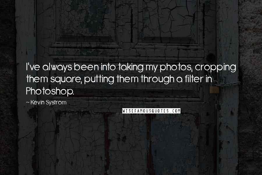 Kevin Systrom quotes: I've always been into taking my photos, cropping them square, putting them through a filter in Photoshop.