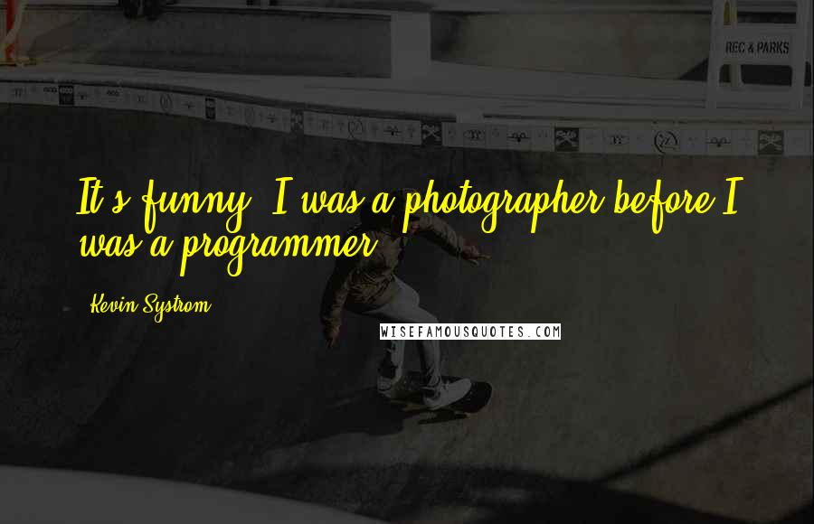 Kevin Systrom quotes: It's funny: I was a photographer before I was a programmer.
