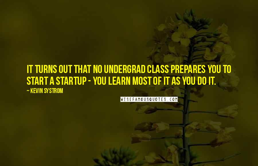 Kevin Systrom quotes: It turns out that no undergrad class prepares you to start a startup - you learn most of it as you do it.