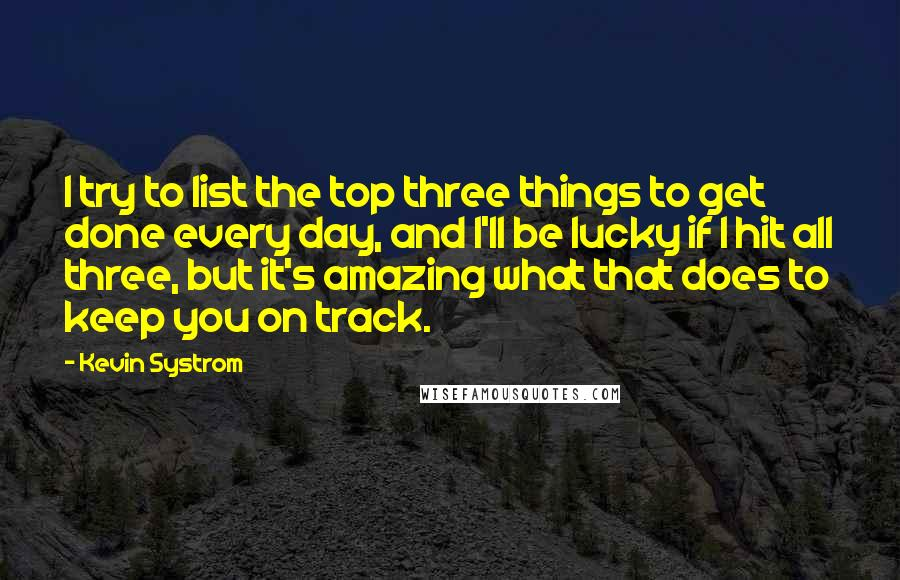 Kevin Systrom quotes: I try to list the top three things to get done every day, and I'll be lucky if I hit all three, but it's amazing what that does to keep