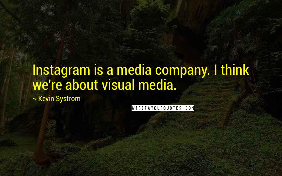 Kevin Systrom quotes: Instagram is a media company. I think we're about visual media.