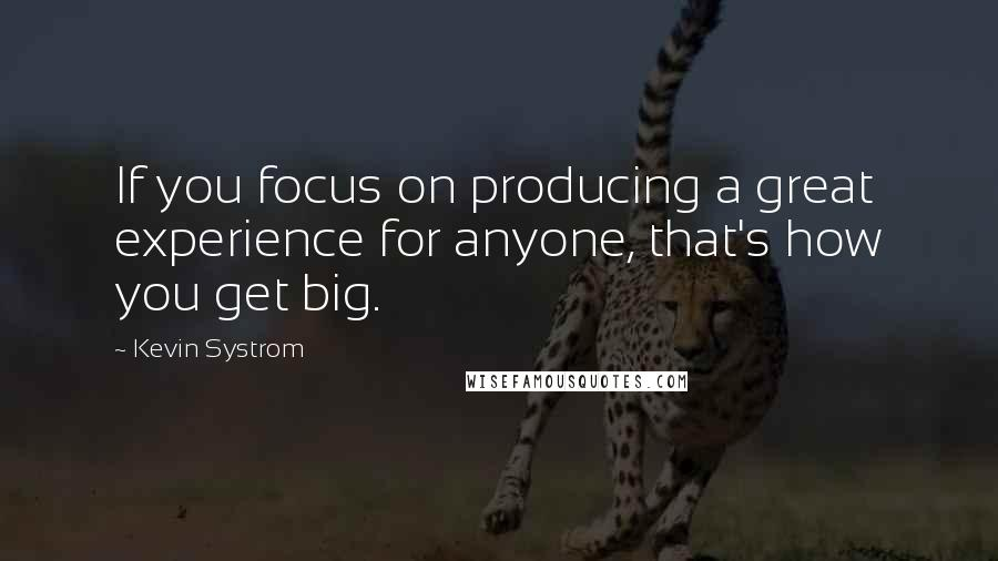Kevin Systrom quotes: If you focus on producing a great experience for anyone, that's how you get big.