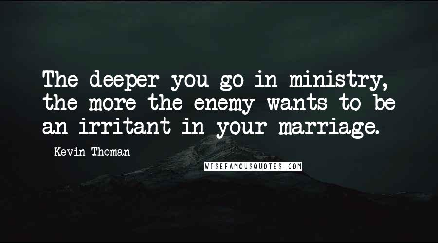 Kevin Thoman quotes: The deeper you go in ministry, the more the enemy wants to be an irritant in your marriage.