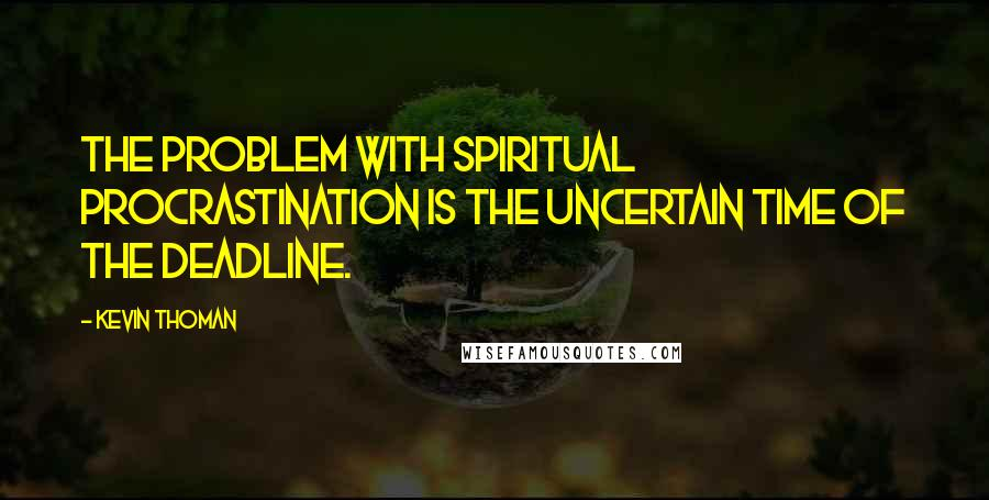 Kevin Thoman quotes: The problem with spiritual procrastination is the uncertain time of the deadline.