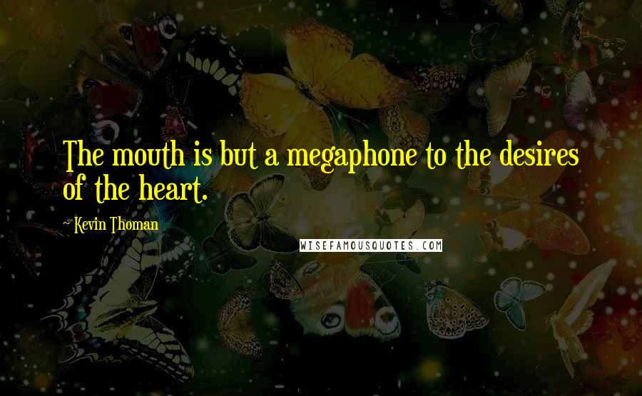 Kevin Thoman quotes: The mouth is but a megaphone to the desires of the heart.