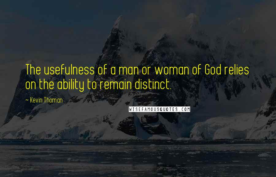 Kevin Thoman quotes: The usefulness of a man or woman of God relies on the ability to remain distinct.