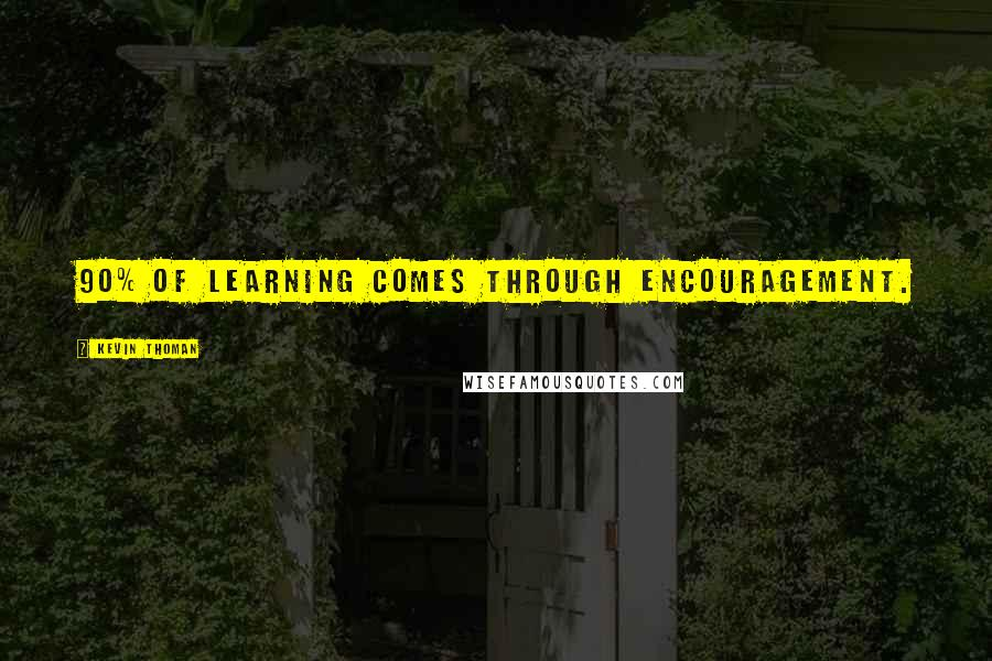 Kevin Thoman quotes: 90% of learning comes through encouragement.