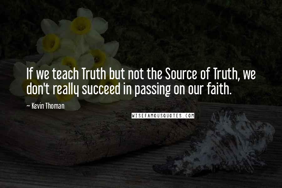 Kevin Thoman quotes: If we teach Truth but not the Source of Truth, we don't really succeed in passing on our faith.