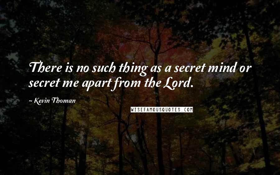 Kevin Thoman quotes: There is no such thing as a secret mind or secret me apart from the Lord.