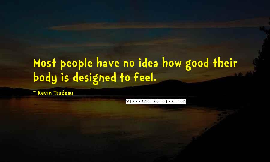 Kevin Trudeau quotes: Most people have no idea how good their body is designed to feel.