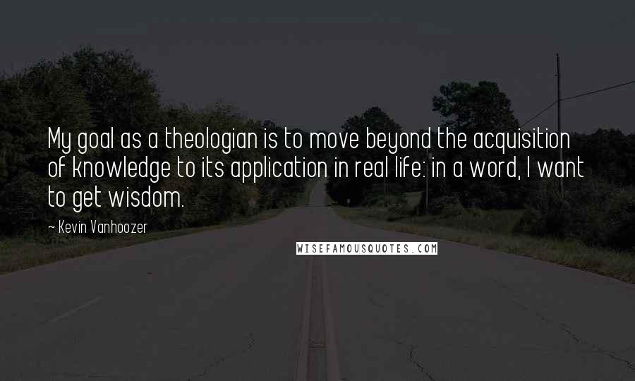 Kevin Vanhoozer quotes: My goal as a theologian is to move beyond the acquisition of knowledge to its application in real life: in a word, I want to get wisdom.
