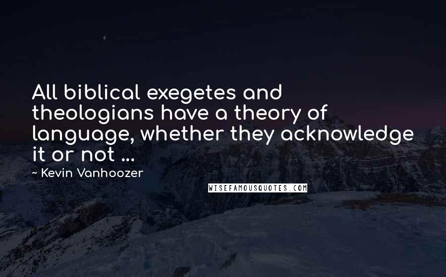 Kevin Vanhoozer quotes: All biblical exegetes and theologians have a theory of language, whether they acknowledge it or not ...