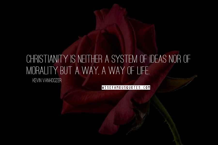 Kevin Vanhoozer quotes: Christianity is neither a system of ideas nor of morality but a way, a way of life.