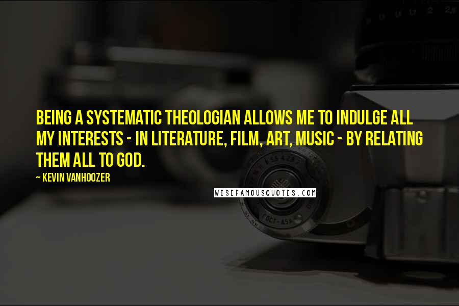 Kevin Vanhoozer quotes: Being a systematic theologian allows me to indulge all my interests - in literature, film, art, music - by relating them all to God.