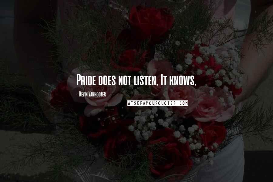 Kevin Vanhoozer quotes: Pride does not listen. It knows.