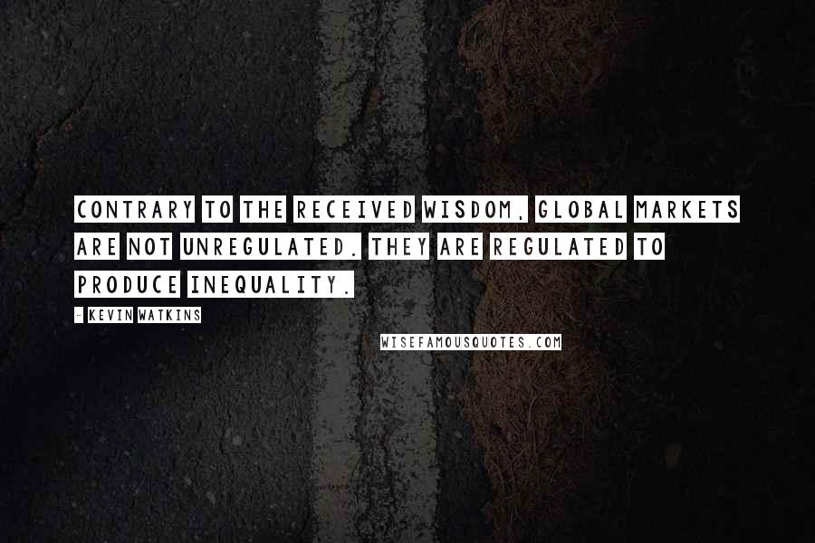 Kevin Watkins quotes: Contrary to the received wisdom, global markets are not unregulated. They are regulated to produce inequality.