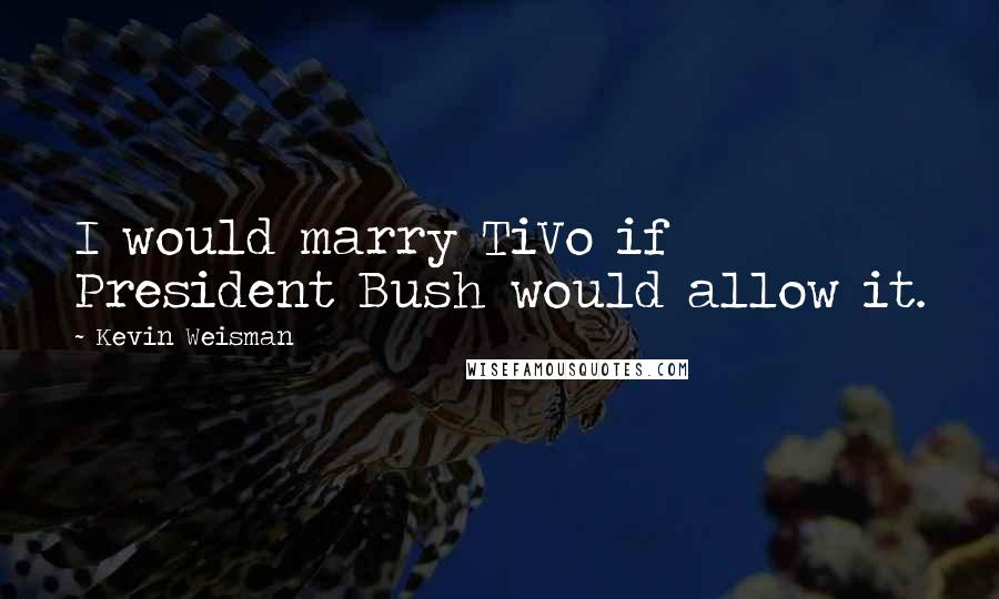 Kevin Weisman quotes: I would marry TiVo if President Bush would allow it.