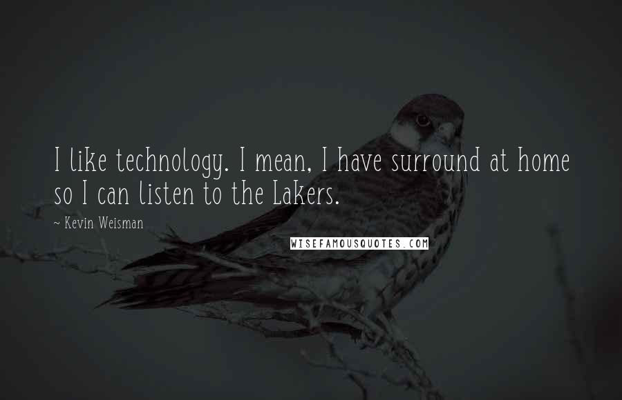 Kevin Weisman quotes: I like technology. I mean, I have surround at home so I can listen to the Lakers.
