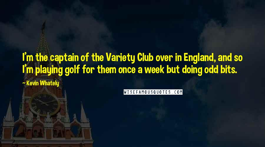 Kevin Whately quotes: I'm the captain of the Variety Club over in England, and so I'm playing golf for them once a week but doing odd bits.