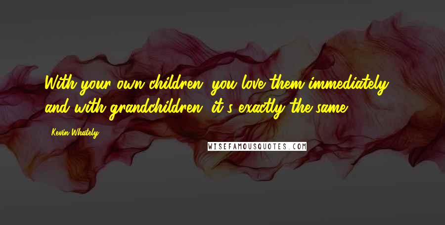 Kevin Whately quotes: With your own children, you love them immediately - and with grandchildren, it's exactly the same.
