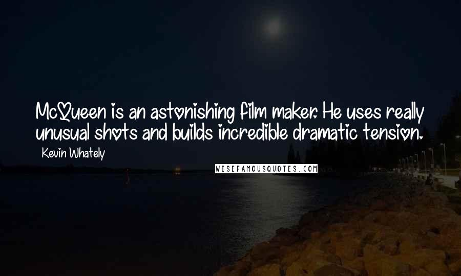 Kevin Whately quotes: McQueen is an astonishing film maker. He uses really unusual shots and builds incredible dramatic tension.