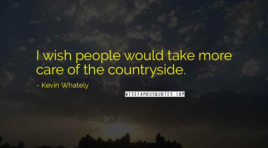 Kevin Whately quotes: I wish people would take more care of the countryside.