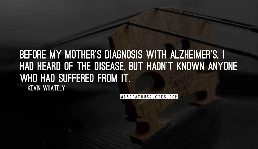 Kevin Whately quotes: Before my mother's diagnosis with Alzheimer's, I had heard of the disease, but hadn't known anyone who had suffered from it.