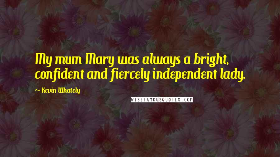 Kevin Whately quotes: My mum Mary was always a bright, confident and fiercely independent lady.