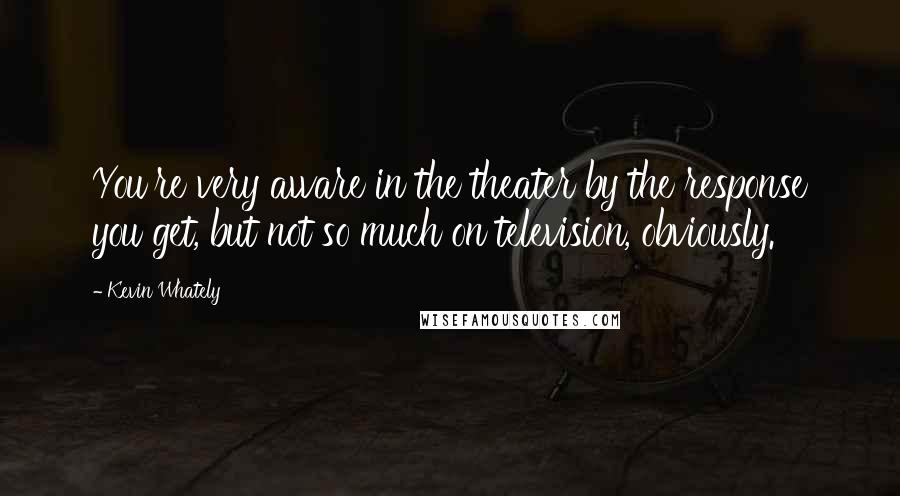 Kevin Whately quotes: You're very aware in the theater by the response you get, but not so much on television, obviously.