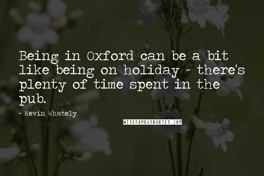 Kevin Whately quotes: Being in Oxford can be a bit like being on holiday - there's plenty of time spent in the pub.
