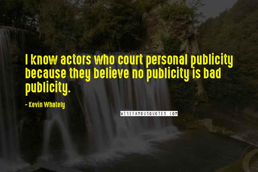 Kevin Whately quotes: I know actors who court personal publicity because they believe no publicity is bad publicity.