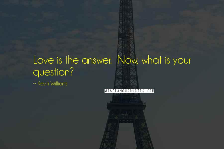 Kevin Williams quotes: Love is the answer. Now, what is your question?