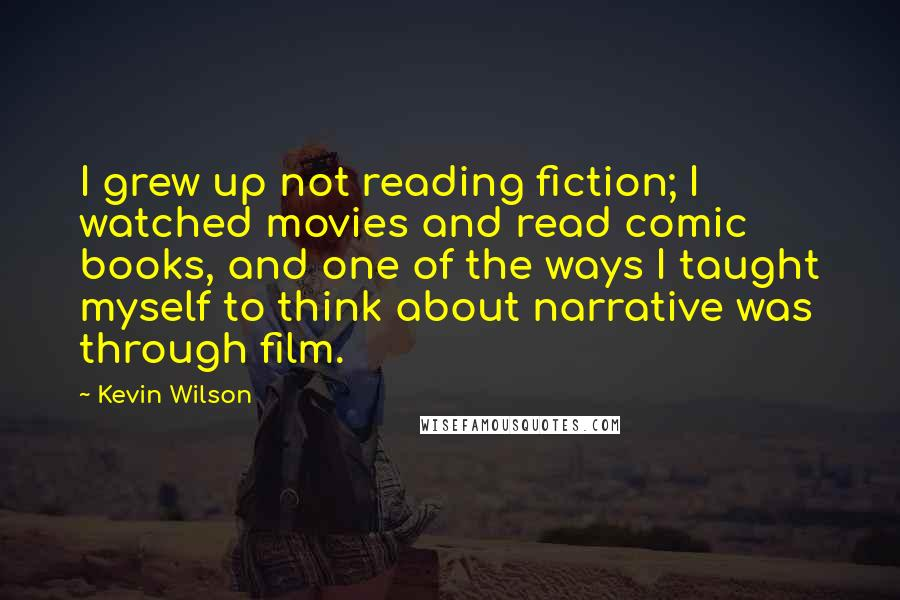 Kevin Wilson quotes: I grew up not reading fiction; I watched movies and read comic books, and one of the ways I taught myself to think about narrative was through film.