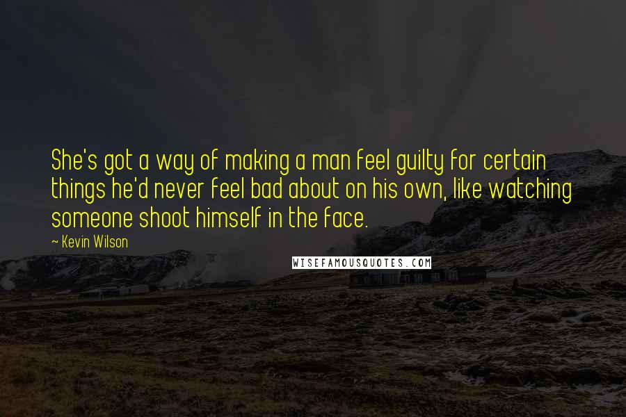 Kevin Wilson quotes: She's got a way of making a man feel guilty for certain things he'd never feel bad about on his own, like watching someone shoot himself in the face.