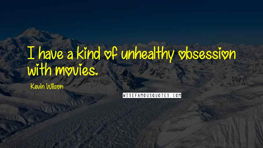 Kevin Wilson quotes: I have a kind of unhealthy obsession with movies.