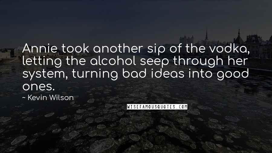 Kevin Wilson quotes: Annie took another sip of the vodka, letting the alcohol seep through her system, turning bad ideas into good ones.