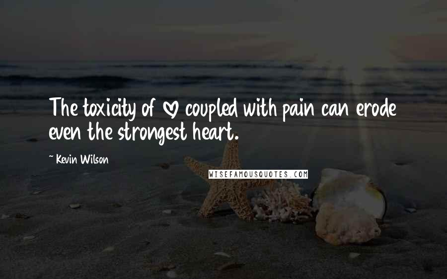 Kevin Wilson quotes: The toxicity of love coupled with pain can erode even the strongest heart.