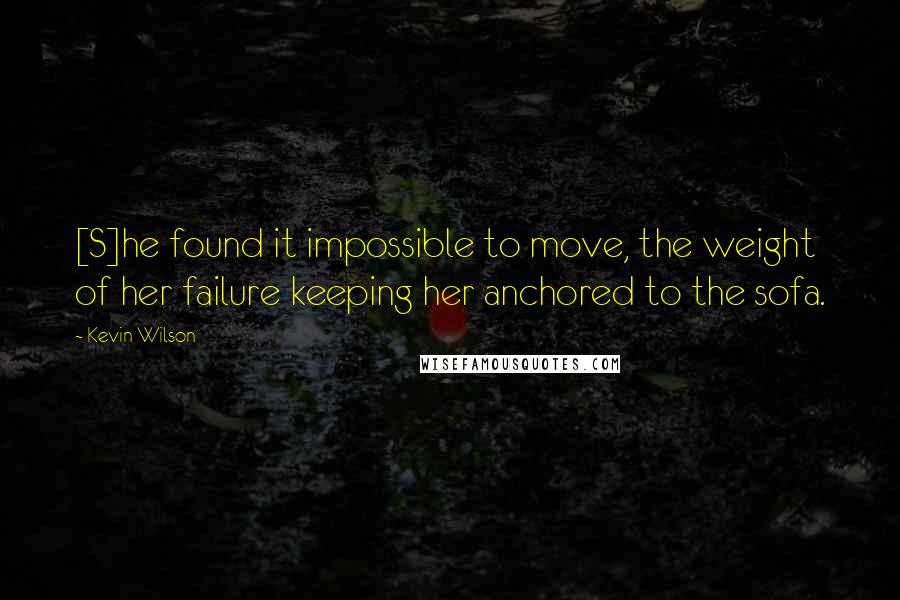 Kevin Wilson quotes: [S]he found it impossible to move, the weight of her failure keeping her anchored to the sofa.
