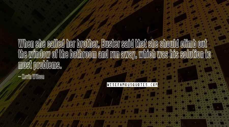 Kevin Wilson quotes: When she called her brother, Buster said that she should climb out the window of the bathroom and run away, which was his solution to most problems.